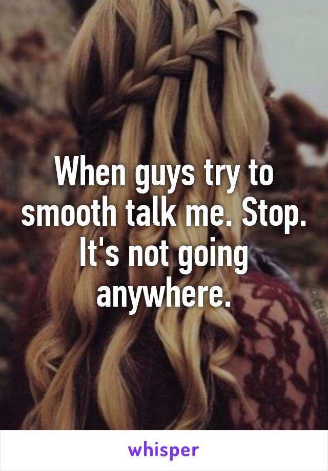 When guys try to smooth talk me. Stop. It's not going anywhere.
