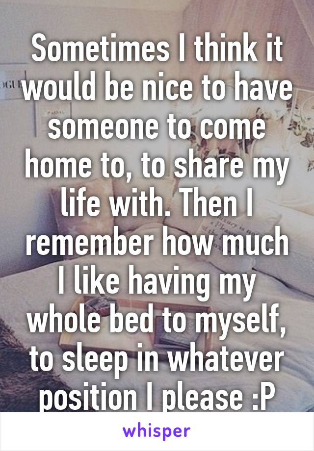 Sometimes I think it would be nice to have someone to come home to, to share my life with. Then I remember how much I like having my whole bed to myself, to sleep in whatever position I please :P