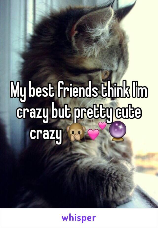 My best friends think I'm  crazy but pretty cute crazy 🙊💕🔮