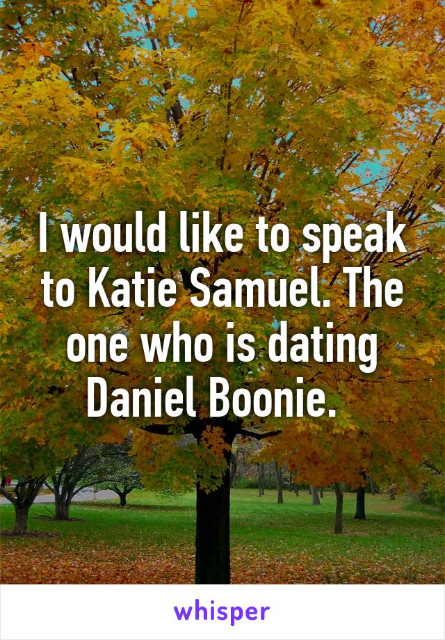 I would like to speak to Katie Samuel. The one who is dating Daniel Boonie.