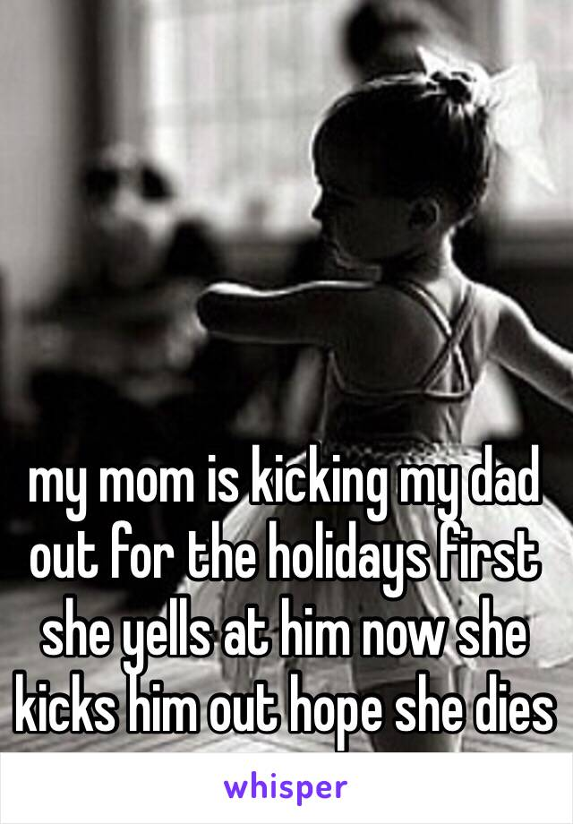 my mom is kicking my dad out for the holidays first she yells at him now she kicks him out hope she dies