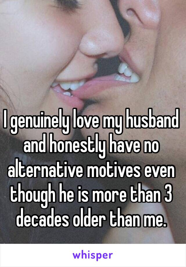 I genuinely love my husband and honestly have no alternative motives even though he is more than 3 decades older than me.