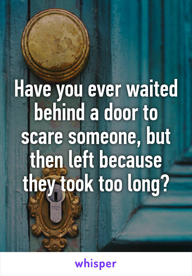 Have you ever waited behind a door to scare someone, but then left because they took too long?