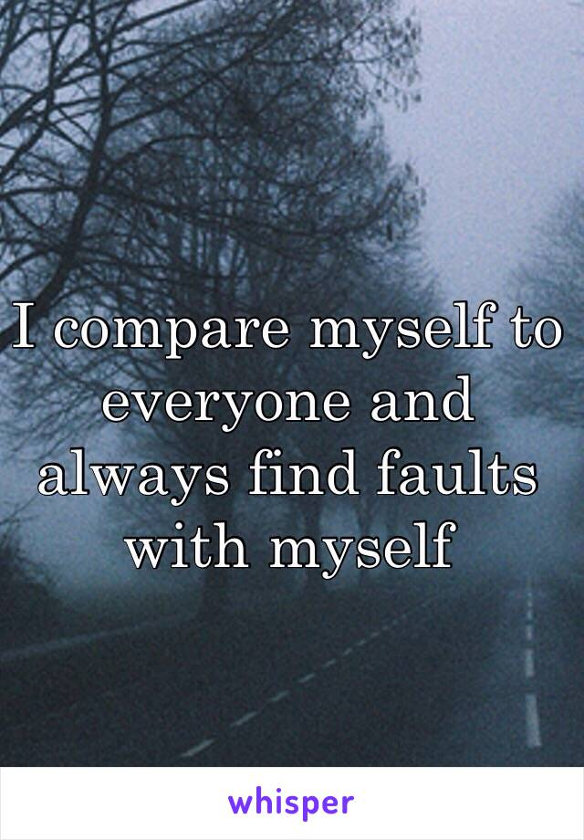 I compare myself to everyone and always find faults with myself