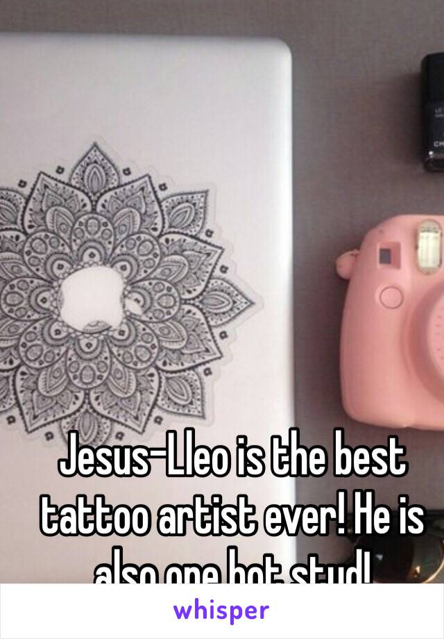 Jesus-Lleo is the best tattoo artist ever! He is also one hot stud!