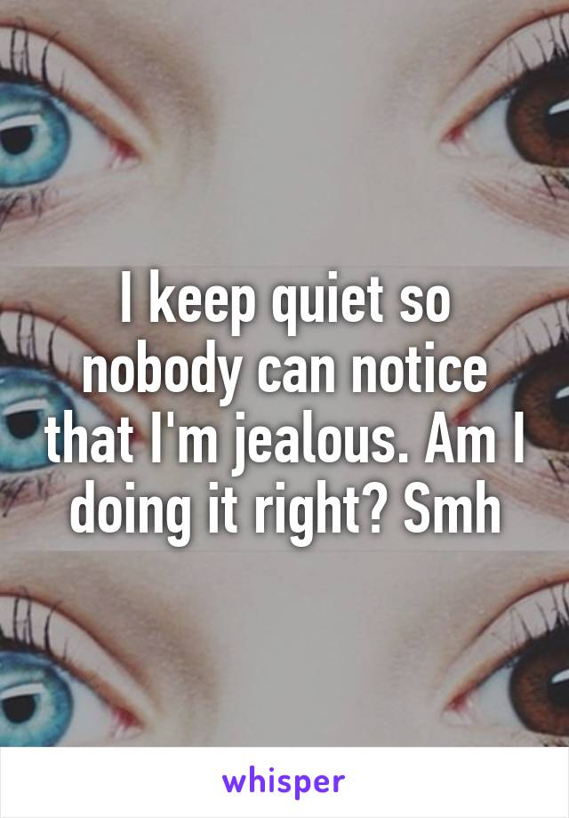 I keep quiet so nobody can notice that I'm jealous. Am I doing it right? Smh