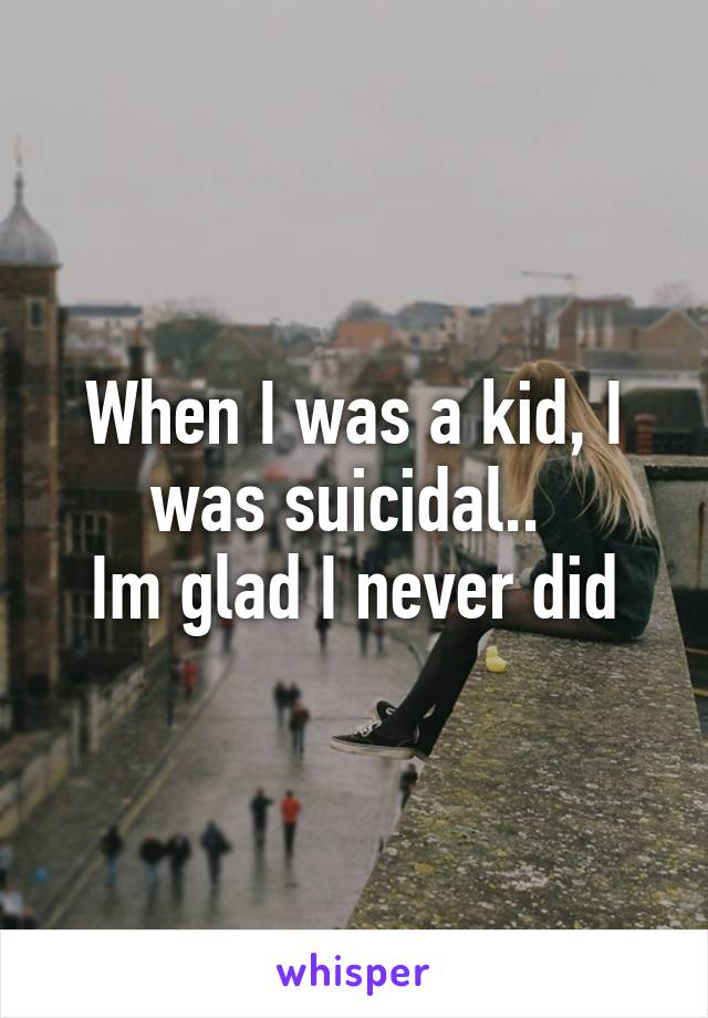 When I was a kid, I was suicidal..  Im glad I never did