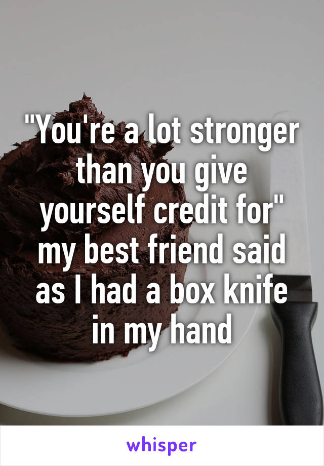 """You're a lot stronger than you give yourself credit for"" my best friend said as I had a box knife in my hand"
