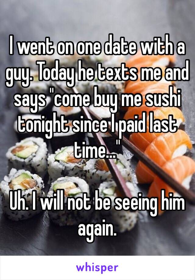 "I went on one date with a guy. Today he texts me and says ""come buy me sushi tonight since I paid last time...""  Uh. I will not be seeing him again."