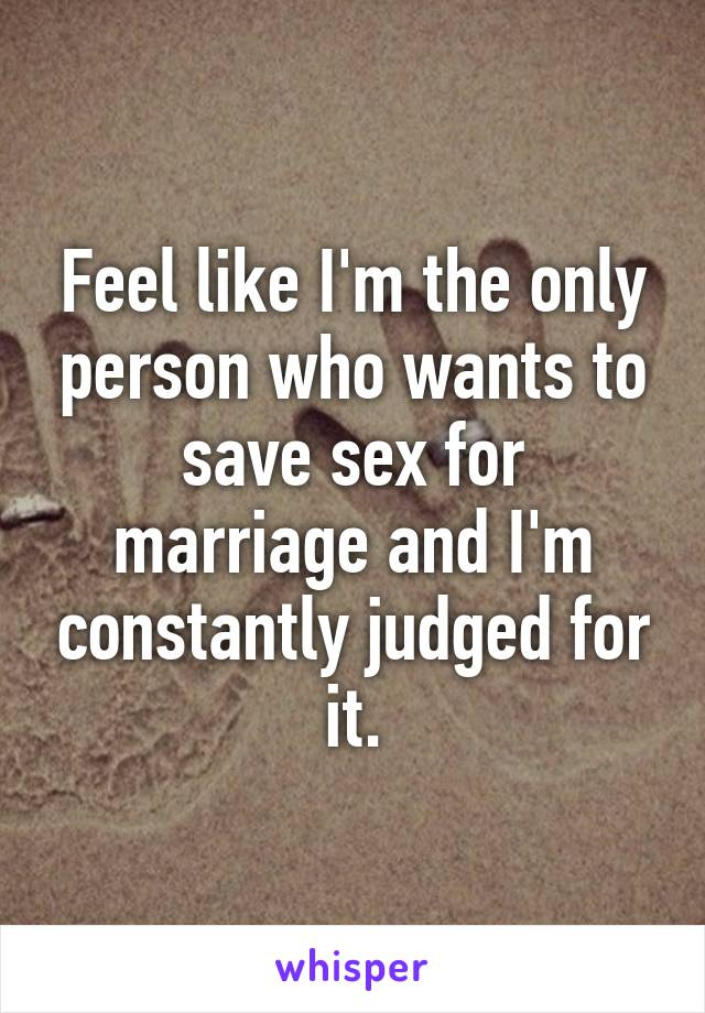 Feel like I'm the only person who wants to save sex for marriage and I'm constantly judged for it.