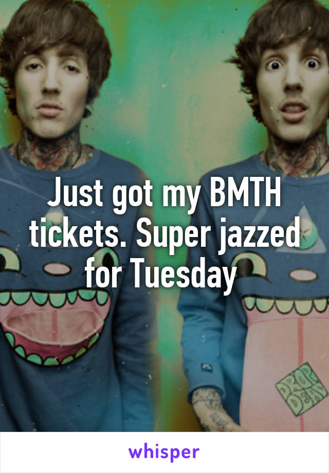 Just got my BMTH tickets. Super jazzed for Tuesday