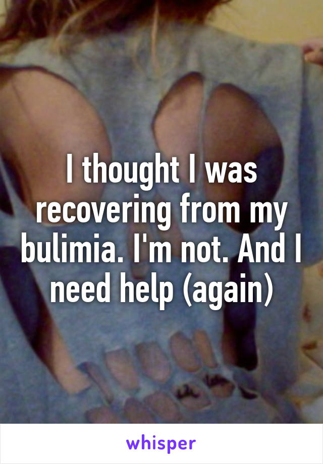I thought I was recovering from my bulimia. I'm not. And I need help (again)