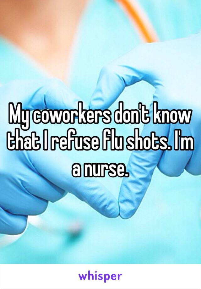 My coworkers don't know that I refuse flu shots. I'm a nurse.