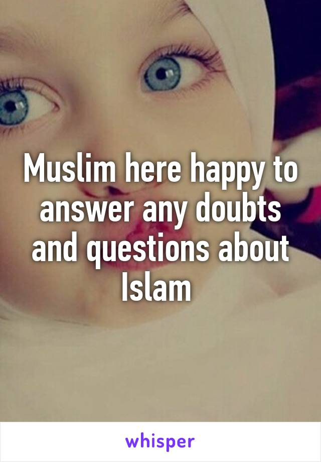 Muslim here happy to answer any doubts and questions about Islam