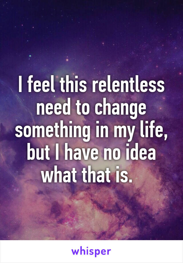 I feel this relentless need to change something in my life, but I have no idea what that is.