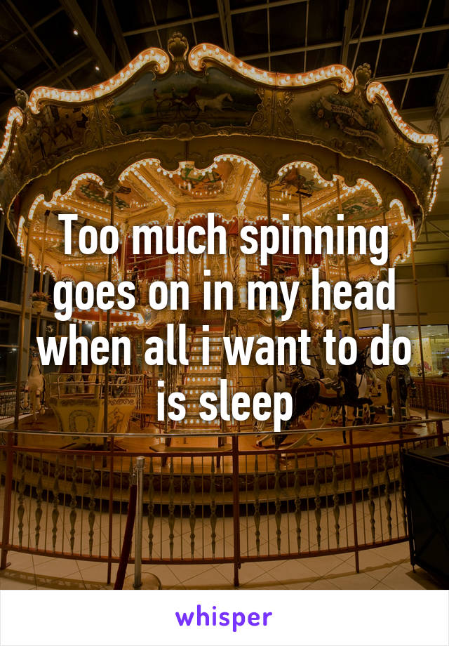 Too much spinning goes on in my head when all i want to do is sleep
