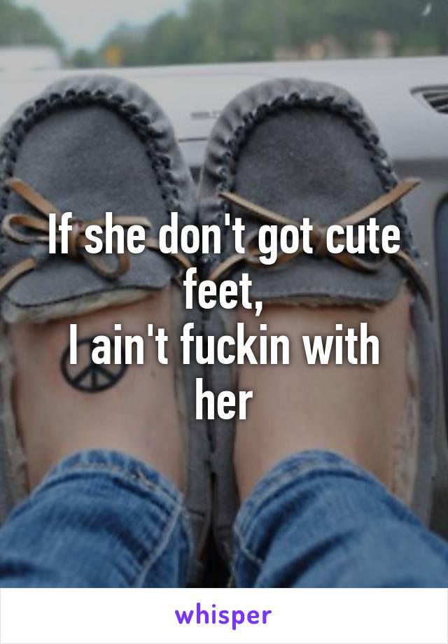 If she don't got cute feet, I ain't fuckin with her