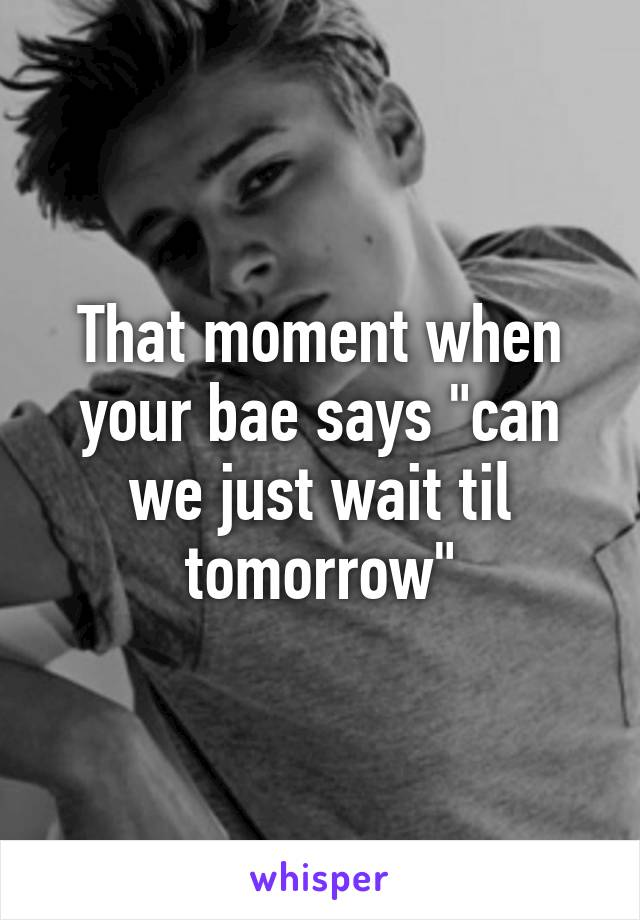 """That moment when your bae says """"can we just wait til tomorrow"""""""