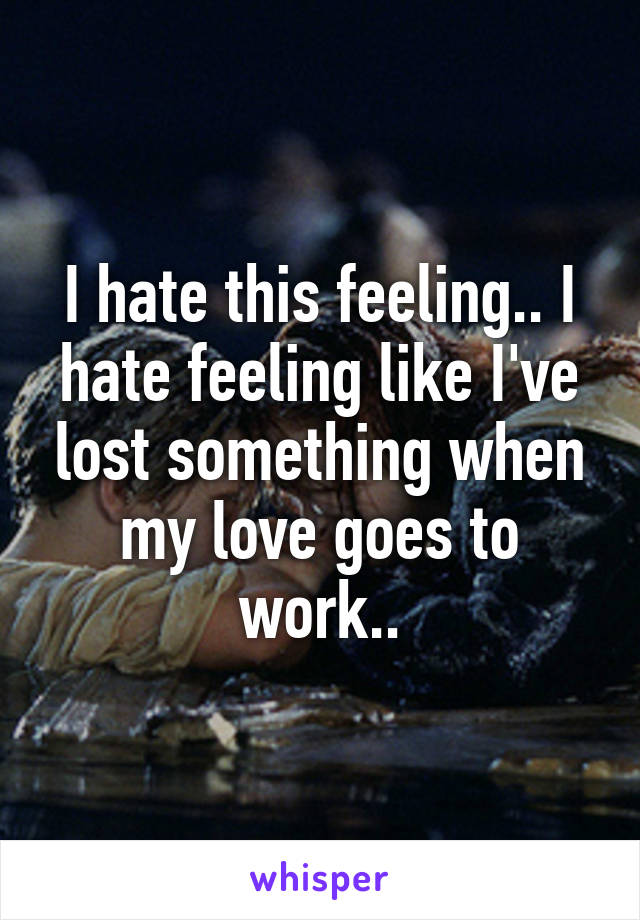 I hate this feeling.. I hate feeling like I've lost something when my love goes to work..