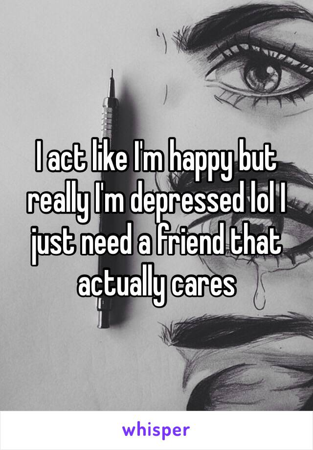 I act like I'm happy but really I'm depressed lol I just need a friend that actually cares