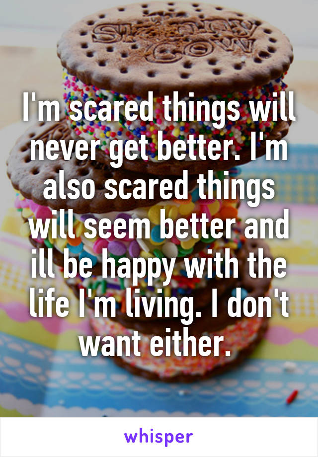 I'm scared things will never get better. I'm also scared things will seem better and ill be happy with the life I'm living. I don't want either.