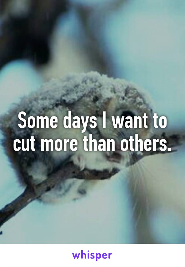 Some days I want to cut more than others.