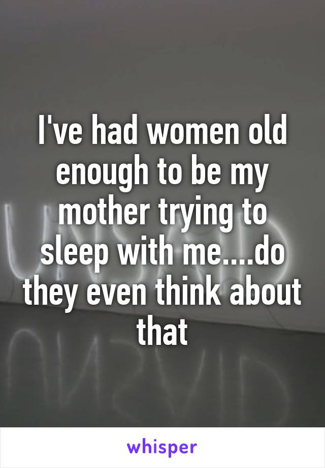 I've had women old enough to be my mother trying to sleep with me....do they even think about that