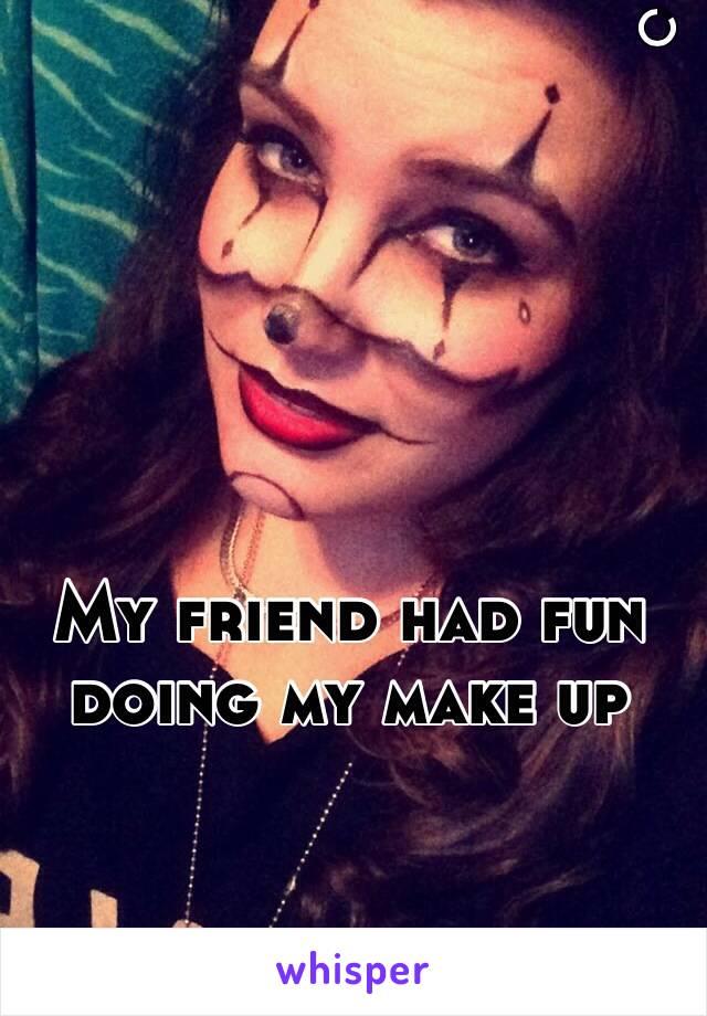 My friend had fun doing my make up