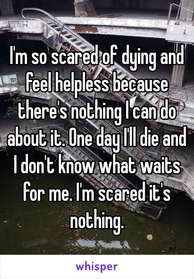 I'm so scared of dying and feel helpless because there's nothing I can do about it. One day I'll die and I don't know what waits for me. I'm scared it's nothing.