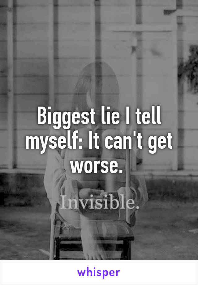 Biggest lie I tell myself: It can't get worse.