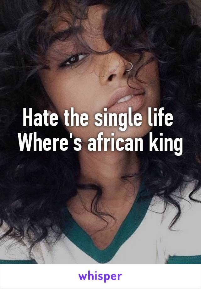 Hate the single life  Where's african king
