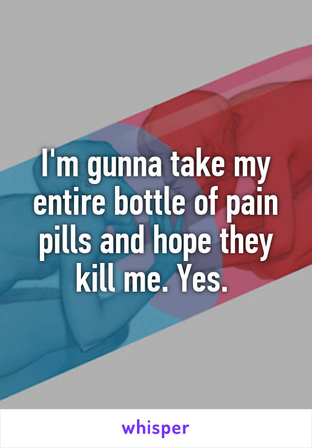I'm gunna take my entire bottle of pain pills and hope they kill me. Yes.
