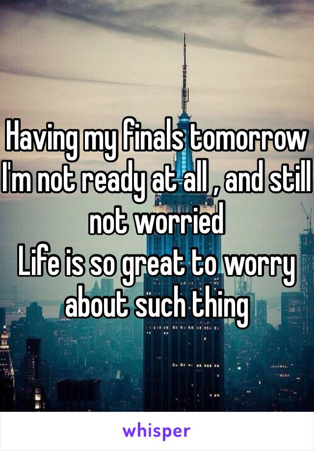 Having my finals tomorrow  I'm not ready at all , and still not worried Life is so great to worry about such thing