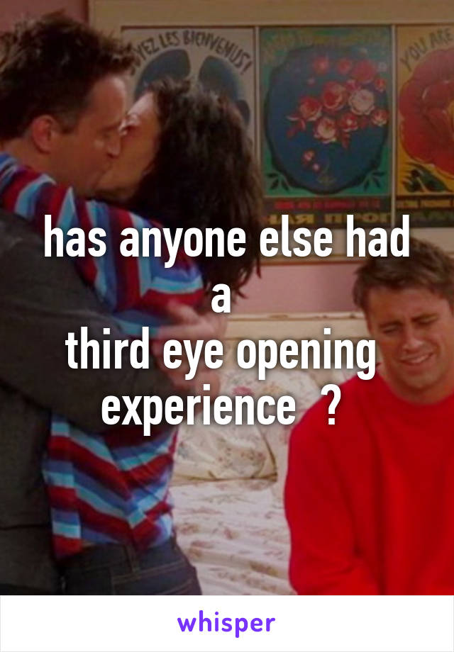 has anyone else had a  third eye opening  experience  ?