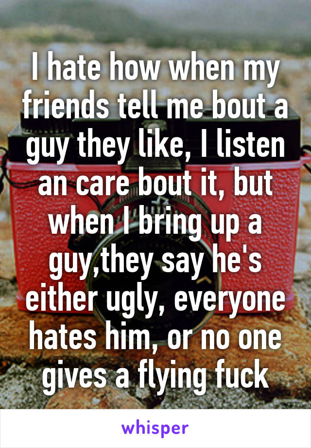 I hate how when my friends tell me bout a guy they like, I listen an care bout it, but when I bring up a guy,they say he's either ugly, everyone hates him, or no one gives a flying fuck