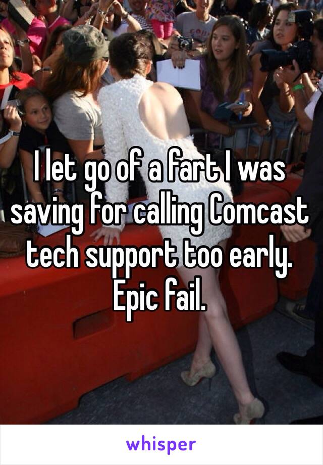 I let go of a fart I was saving for calling Comcast tech support too early. Epic fail.