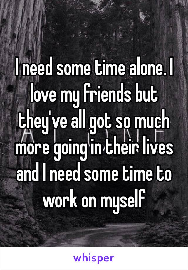 I need some time alone. I love my friends but they've all got so much more going in their lives and I need some time to work on myself
