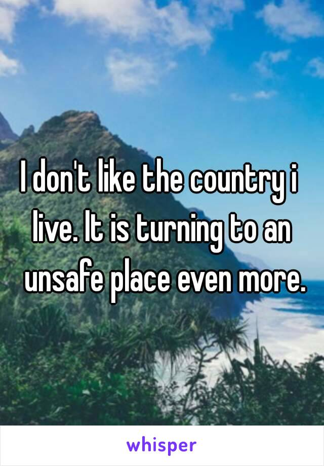I don't like the country i  Iive. It is turning to an unsafe place even more.