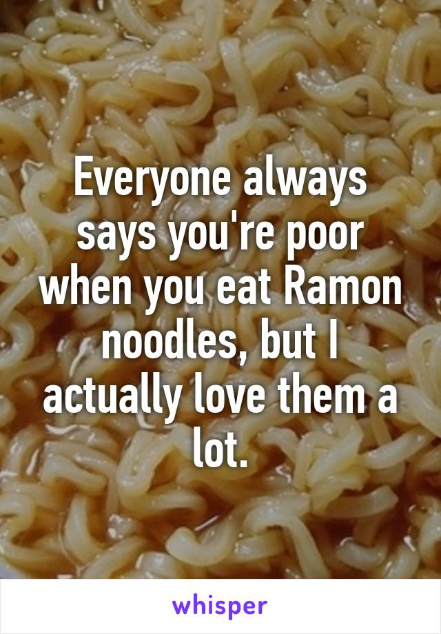 Everyone always says you're poor when you eat Ramon noodles, but I actually love them a lot.