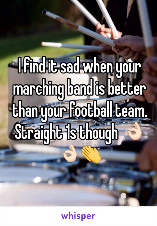 I find it sad when your marching band is better than your football team. Straight 1s though  👌🏻👌🏻👏