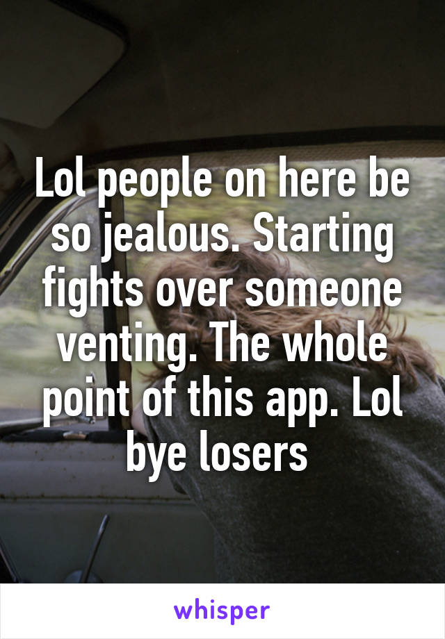 Lol people on here be so jealous. Starting fights over someone venting. The whole point of this app. Lol bye losers
