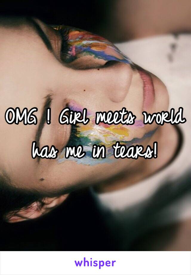 OMG ! Girl meets world has me in tears!