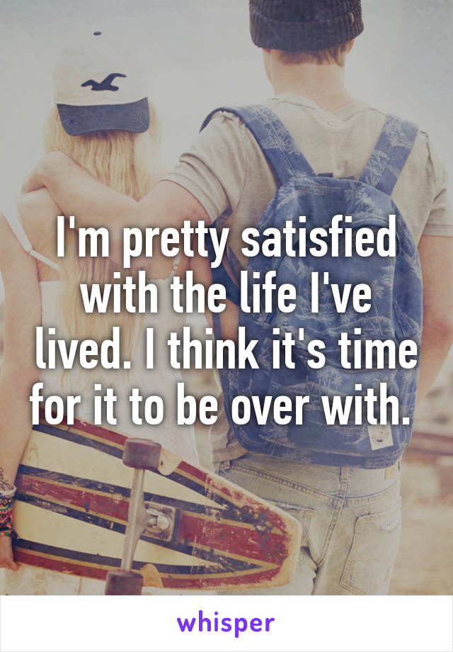 I'm pretty satisfied with the life I've lived. I think it's time for it to be over with.
