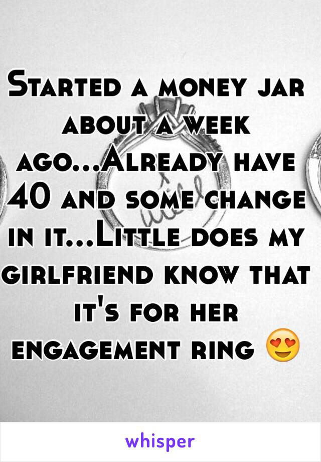 Started a money jar about a week ago...Already have 40 and some change in it...Little does my girlfriend know that it's for her engagement ring 😍
