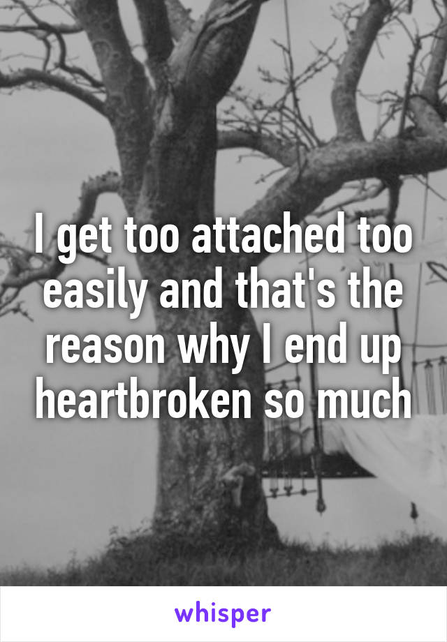 I get too attached too easily and that's the reason why I end up heartbroken so much