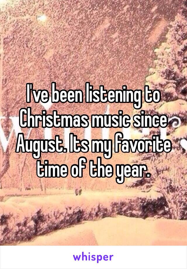 I've been listening to Christmas music since August. Its my favorite time of the year.