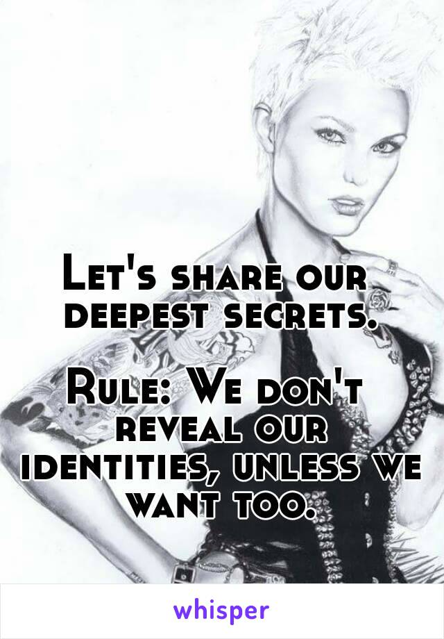 Let's share our deepest secrets.  Rule: We don't reveal our identities, unless we want too.