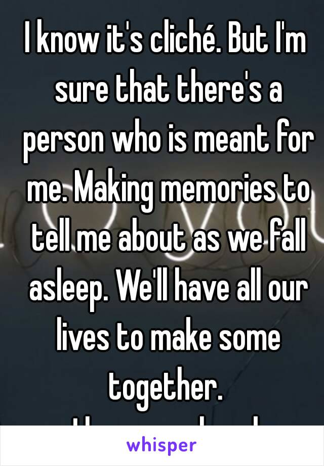 I know it's cliché. But I'm sure that there's a person who is meant for me. Making memories to tell me about as we fall asleep. We'll have all our lives to make some together.  - I love you already