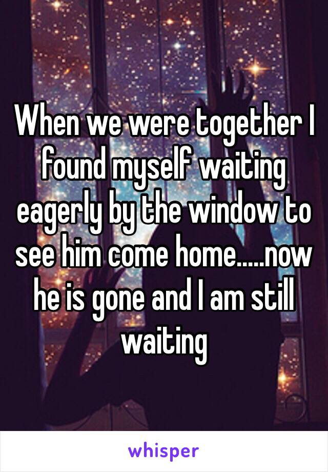 When we were together I found myself waiting eagerly by the window to see him come home.....now he is gone and I am still waiting