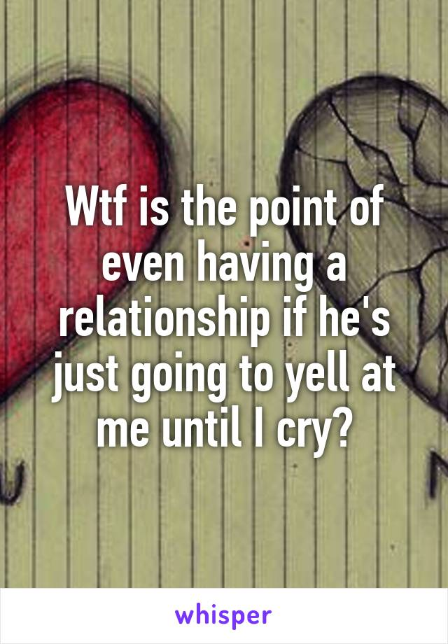 Wtf is the point of even having a relationship if he's just going to yell at me until I cry?
